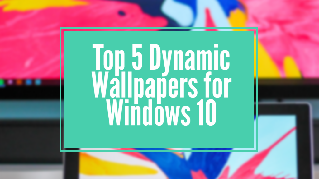 Top 5 Dynamic Wallpapers for Windows 10